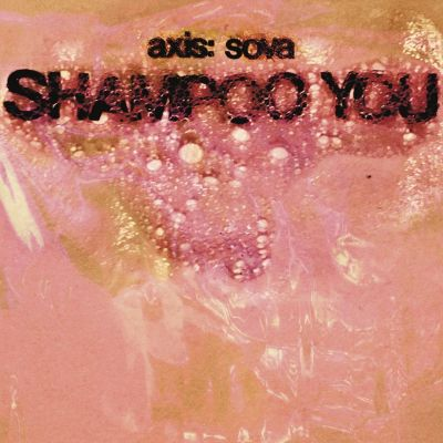 Axis:Sova - Shampoo You